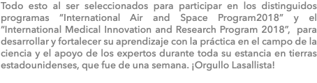 "Todo esto al ser seleccionados para participar en los distinguidos programas ""International Air and Space Program2018"" y el ""International Medical Innovation and Research Program 2018"", para desarrollar y fortalecer su aprendizaje con la práctica en el campo de la ciencia y el apoyo de los expertos durante toda su estancia en tierras estadounidenses, que fue de una semana. ¡Orgullo Lasallista!"